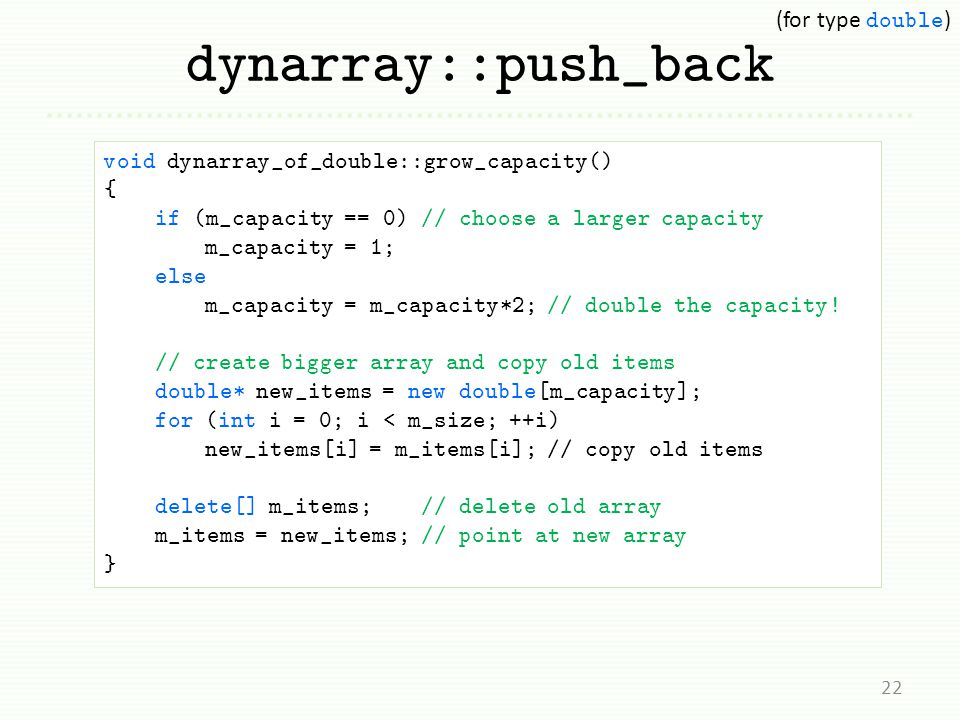 dynarray::push_back 22 void dynarray_of_double::grow_capacity() { if (m_capacity == 0) // choose a larger capacity m_capacity = 1; else m_capacity = m
