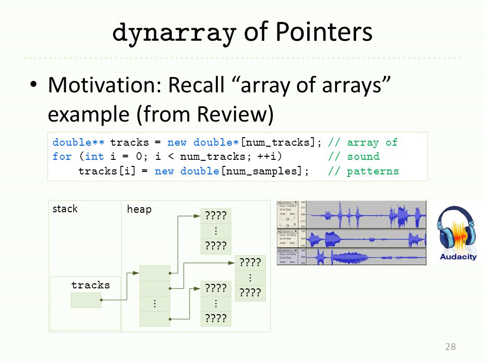 dynarray of Pointers Motivation: Recall array of arrays example (from Review) 28 double** tracks = new double*[num_tracks]; // array of for (int i = 0; i < num_tracks; ++i) // sound tracks[i] = new double[num_samples]; // patterns tracks ???.