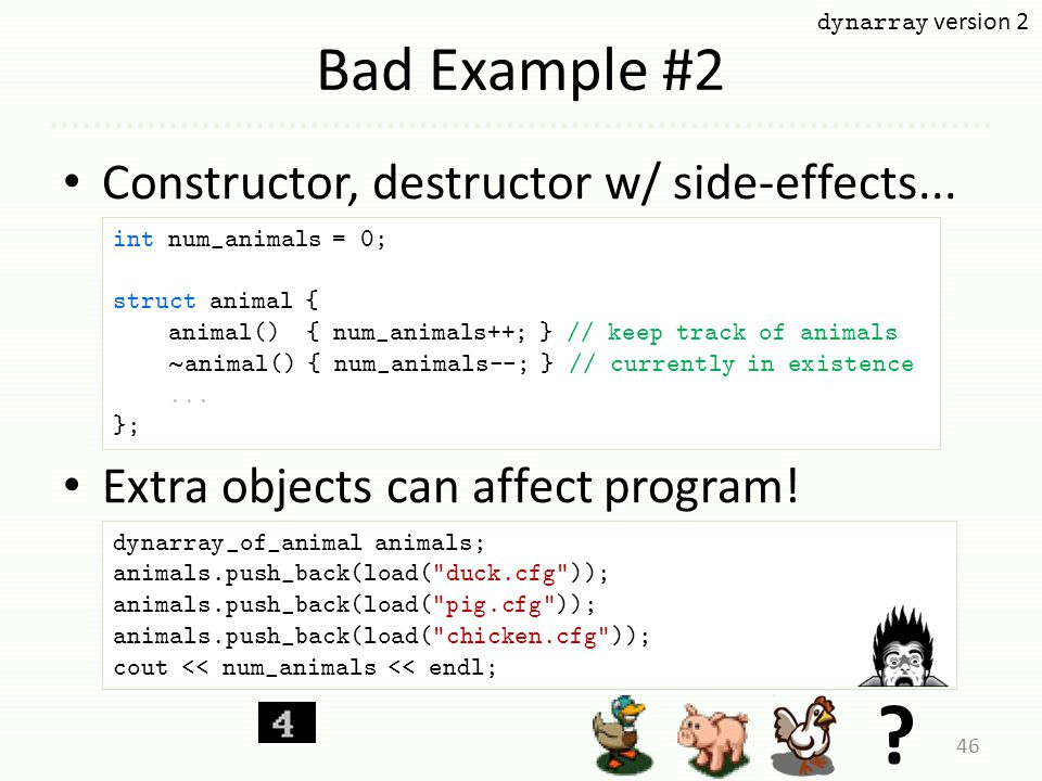 Bad Example #2 Constructor, destructor w/ side-effects... Extra objects can affect program! 46 int num_animals = 0; struct animal { animal() { num_ani