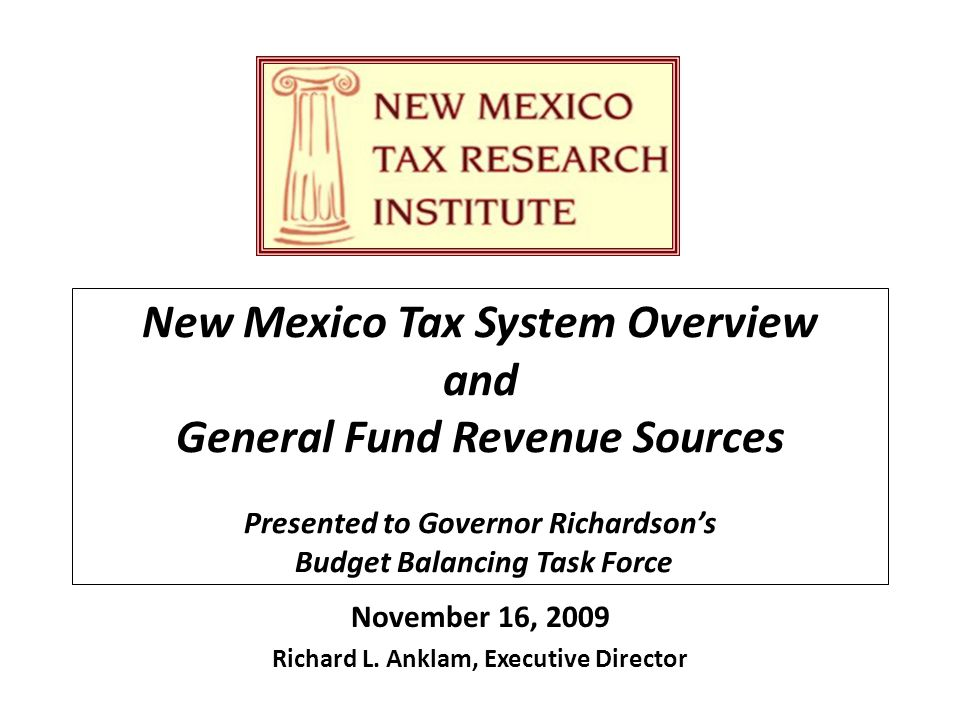 New Mexico Tax System Overview and General Fund Revenue Sources Presented to Governor Richardson's Budget Balancing Task Force November 16, 2009 Richard L.