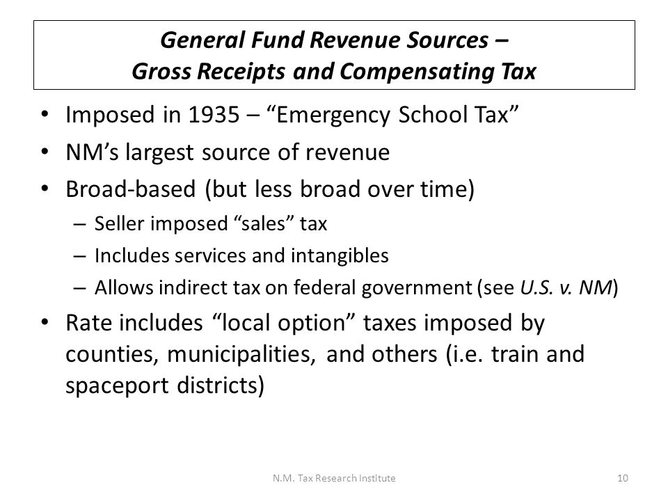 General Fund Revenue Sources – Gross Receipts and Compensating Tax Imposed in 1935 – Emergency School Tax NM's largest source of revenue Broad-based (but less broad over time) – Seller imposed sales tax – Includes services and intangibles – Allows indirect tax on federal government (see U.S.