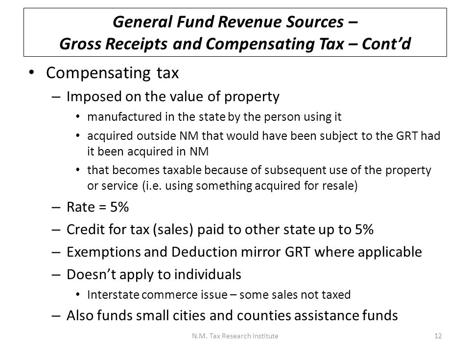 General Fund Revenue Sources – Gross Receipts and Compensating Tax – Cont'd Compensating tax – Imposed on the value of property manufactured in the state by the person using it acquired outside NM that would have been subject to the GRT had it been acquired in NM that becomes taxable because of subsequent use of the property or service (i.e.
