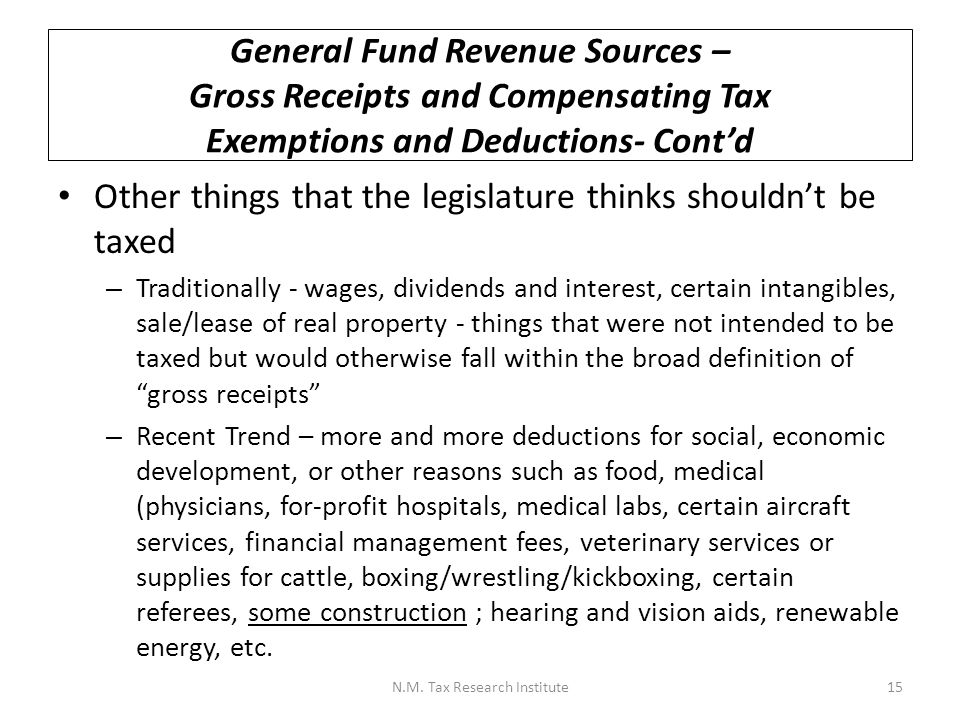 General Fund Revenue Sources – Personal Income Tax NM imposes a personal income tax on residents, and non-residents deriving income from New Mexico sources The starting point is federal adjusted gross income (AGI) followed by additions and subtractions: + NM additions (e.g., interest on federally tax-exempt bonds) - Federal standard or itemized deductions - Federal personal exemption amount - NM low- and middle-income exemption - NM subtractions (e.g., interest on NM state and local bonds, capital gains) - NM uncompensated medical care deduction = NM taxable income N.M.