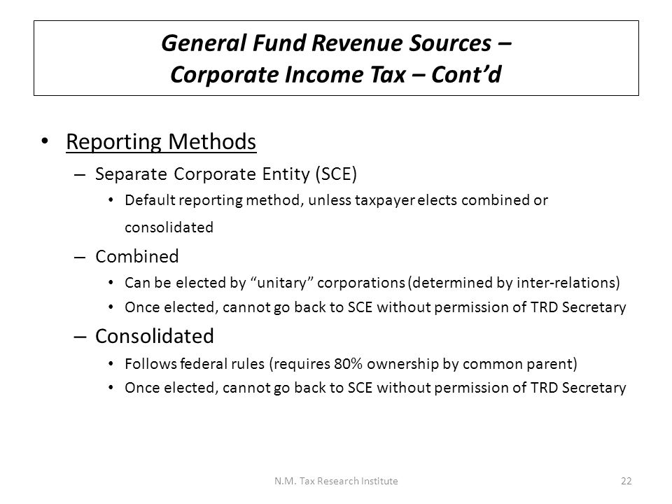 General Fund Revenue Sources – Corporate Income Tax – Cont'd Allocation and Apportionment – Corporations with income from outside New Mexico must allocate and apportion their income to New Mexico – NM follows Uniform Division of Income for Tax Purposes Act (UDITPA) – Non-business income is allocated to one state (source state) – Business income is apportioned between states by formula – Apportionment formula uses 3- factors - property, payroll, and sales – Each factor is the percentage of the New Mexico amount to the everywhere amount, and the three percentages are then added and divided by 3 to get the average apportionment percentage – Manufacturers can elect to use a 4-factor formula that double weights the sales factor under certain narrow circumstances (which may benefit a manufacturer who locates here but sells outside the state) N.M.
