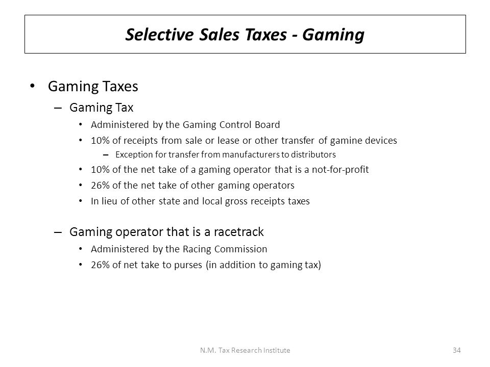 Selective Sales Taxes - Gaming Gaming Taxes – Gaming Tax Administered by the Gaming Control Board 10% of receipts from sale or lease or other transfer of gamine devices – Exception for transfer from manufacturers to distributors 10% of the net take of a gaming operator that is a not-for-profit 26% of the net take of other gaming operators In lieu of other state and local gross receipts taxes – Gaming operator that is a racetrack Administered by the Racing Commission 26% of net take to purses (in addition to gaming tax) N.M.