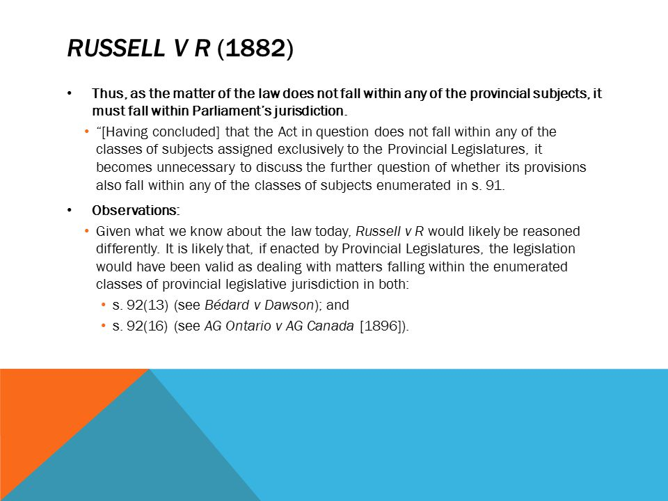 RUSSELL V R (1882) Thus, as the matter of the law does not fall within any of the provincial subjects, it must fall within Parliament's jurisdiction.