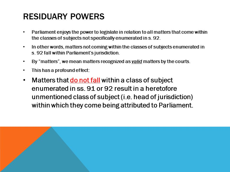 RESIDUARY POWERS The sum of the legislative jurisdiction of Parliament and the Provincial Legislatures is total: there is no subject for which it remains outside of the competence of both orders of government to pass.