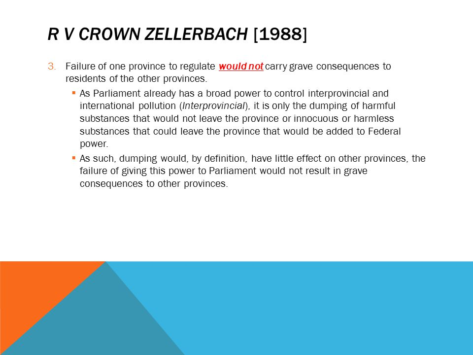 R V CROWN ZELLERBACH [1988] 3.Failure of one province to regulate would not carry grave consequences to residents of the other provinces.  As Parliam