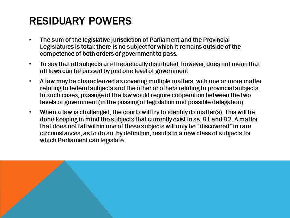 RESIDUARY POWERS The sum of the legislative jurisdiction of Parliament and the Provincial Legislatures is total: there is no subject for which it rema
