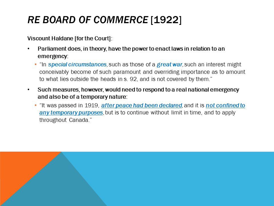 """RE BOARD OF COMMERCE [1922] Viscount Haldane [for the Court]: Parliament does, in theory, have the power to enact laws in relation to an emergency: """"I"""