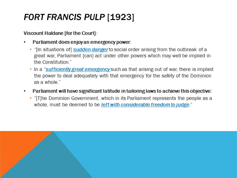 """FORT FRANCIS PULP [1923] Viscount Haldane [for the Court]: Parliament does enjoy an emergency power: """"[In situations of] sudden danger to social order"""
