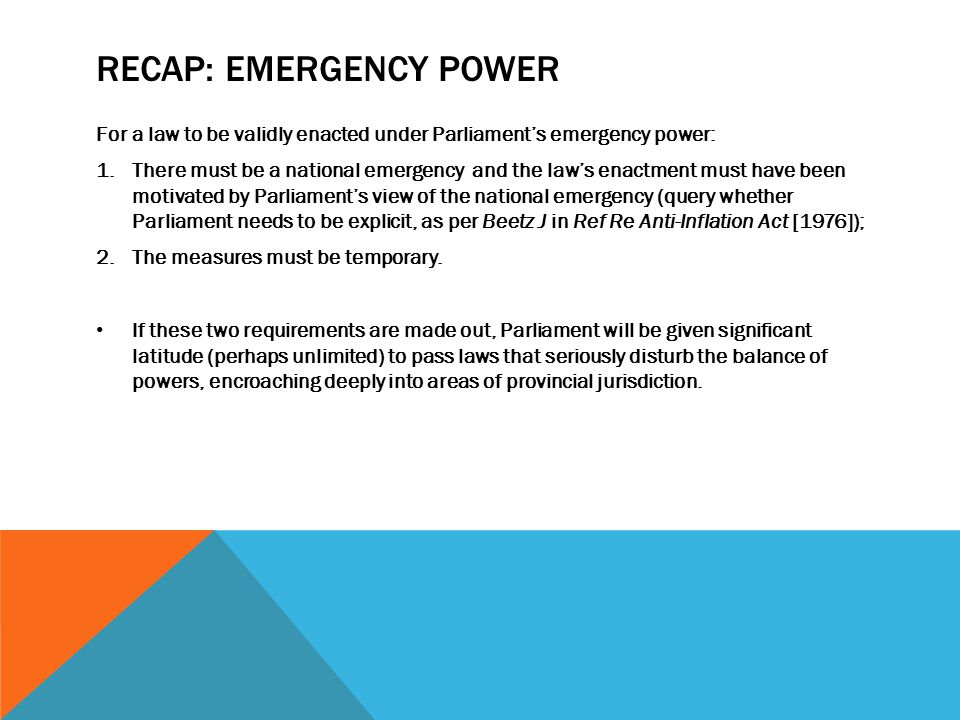 RECAP: EMERGENCY POWER For a law to be validly enacted under Parliament's emergency power: 1.There must be a national emergency and the law's enactmen