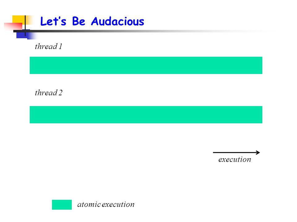 Let's Be Audacious thread 1 thread 2 atomic execution execution