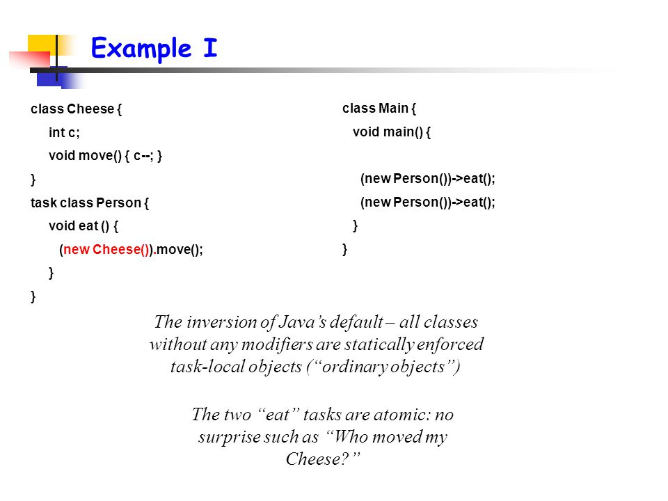 Example I class Main { void main() { (new Person())->eat(); } class Cheese { int c; void move() { c--; } } task class Person { void eat () { (new Cheese()).move(); } The inversion of Java's default – all classes without any modifiers are statically enforced task-local objects ( ordinary objects ) The two eat tasks are atomic: no surprise such as Who moved my Cheese