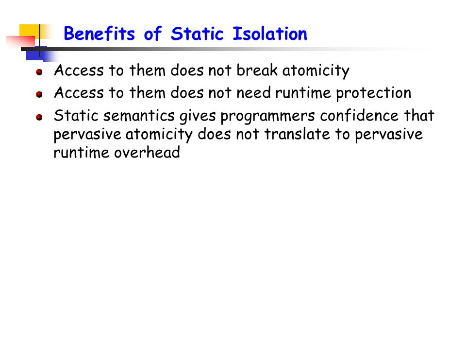Benefits of Static Isolation Access to them does not break atomicity Access to them does not need runtime protection Static semantics gives programmers confidence that pervasive atomicity does not translate to pervasive runtime overhead