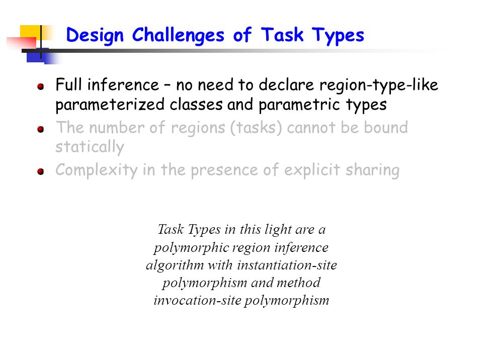 Design Challenges of Task Types Full inference – no need to declare region-type-like parameterized classes and parametric types The number of regions (tasks) cannot be bound statically Complexity in the presence of explicit sharing Task Types in this light are a polymorphic region inference algorithm with instantiation-site polymorphism and method invocation-site polymorphism