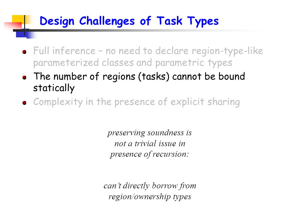 Design Challenges of Task Types Full inference – no need to declare region-type-like parameterized classes and parametric types The number of regions (tasks) cannot be bound statically Complexity in the presence of explicit sharing preserving soundness is not a trivial issue in presence of recursion: can't directly borrow from region/ownership types