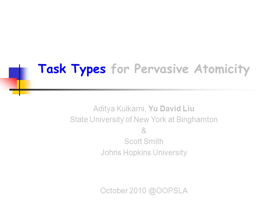 Task Types for Pervasive Atomicity Aditya Kulkarni, Yu David Liu State University of New York at Binghamton & Scott Smith Johns Hopkins University October 2010 @OOPSLA