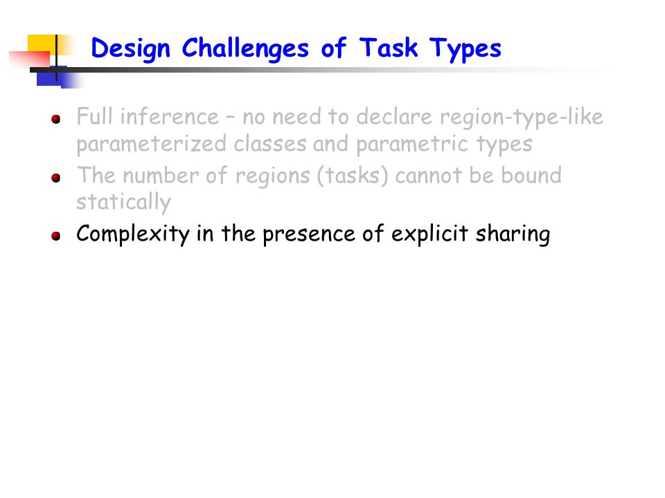 Design Challenges of Task Types Full inference – no need to declare region-type-like parameterized classes and parametric types The number of regions (tasks) cannot be bound statically Complexity in the presence of explicit sharing