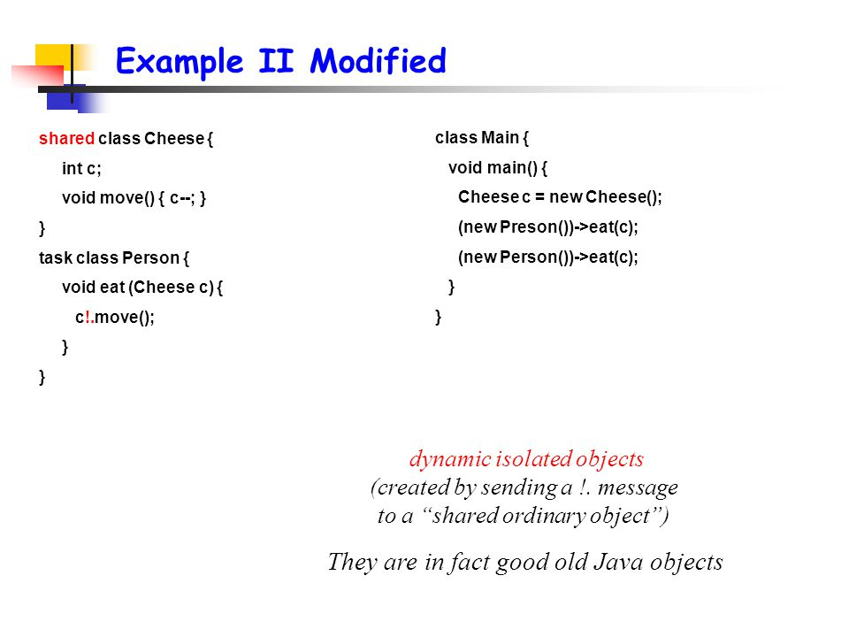 Example II Modified class Main { void main() { Cheese c = new Cheese(); (new Preson())->eat(c); (new Person())->eat(c); } shared class Cheese { int c; void move() { c--; } } task class Person { void eat (Cheese c) { c!.move(); } dynamic isolated objects (created by sending a !.