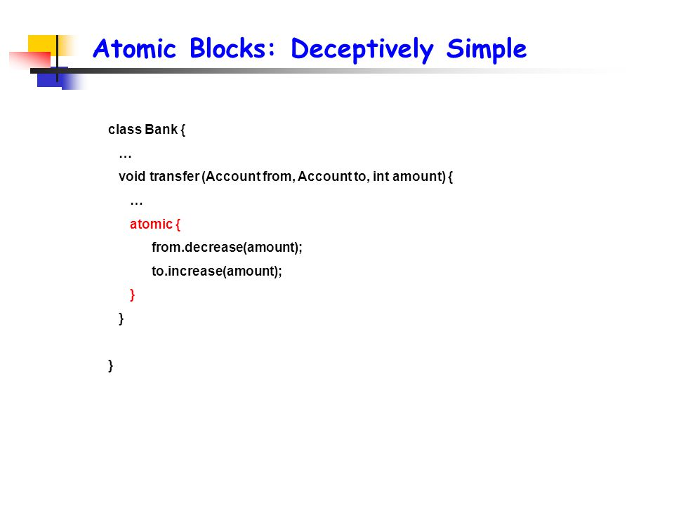 Atomic Blocks: Deceptively Simple class Bank { … void transfer (Account from, Account to, int amount) { … atomic { from.decrease(amount); to.increase(amount); }