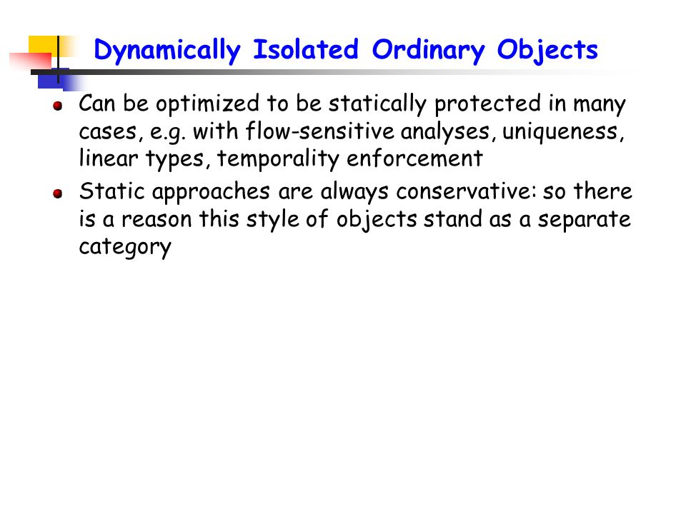 Dynamically Isolated Ordinary Objects Can be optimized to be statically protected in many cases, e.g.
