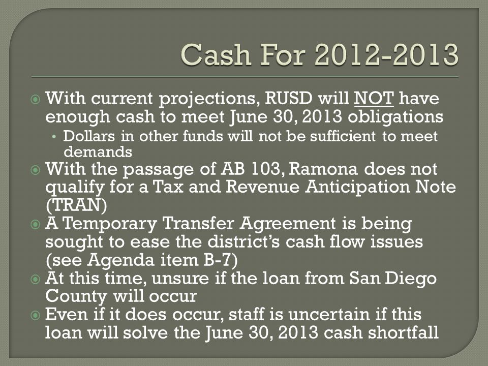  With current projections, RUSD will NOT have enough cash to meet June 30, 2013 obligations Dollars in other funds will not be sufficient to meet demands  With the passage of AB 103, Ramona does not qualify for a Tax and Revenue Anticipation Note (TRAN)  A Temporary Transfer Agreement is being sought to ease the district's cash flow issues (see Agenda item B-7)  At this time, unsure if the loan from San Diego County will occur  Even if it does occur, staff is uncertain if this loan will solve the June 30, 2013 cash shortfall