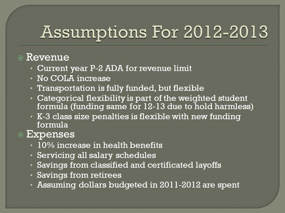  Revenue Current year P-2 ADA for revenue limit No COLA increase Transportation is fully funded, but flexible Categorical flexibility is part of the weighted student formula (funding same for 12-13 due to hold harmless) K-3 class size penalties is flexible with new funding formula  Expenses 10% increase in health benefits Servicing all salary schedules Savings from classified and certificated layoffs Savings from retirees Assuming dollars budgeted in 2011-2012 are spent