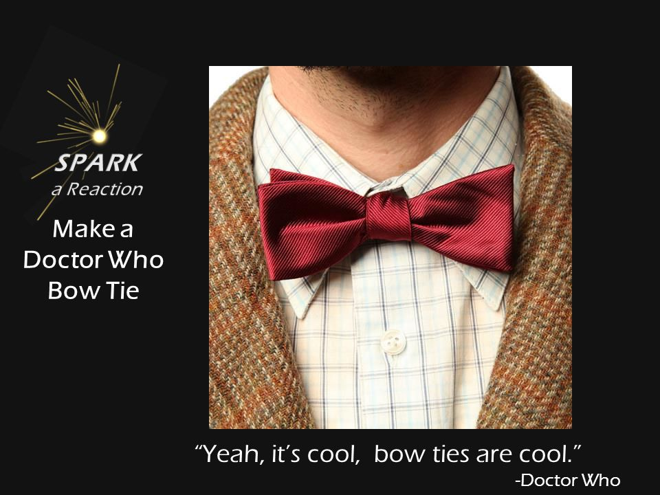 Yeah, it's cool, bow ties are cool. -Doctor Who Make a Doctor Who Bow Tie