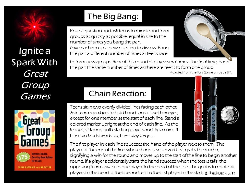 Ignite a Spark With Great Group Games The Big Bang: Pose a question and ask teens to mingle and form groups as quickly as possible, equal in size to the number of times you bang the pan.