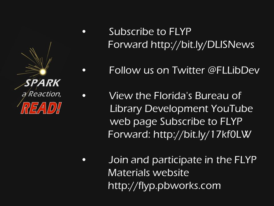 Subscribe to FLYP Forward http://bit.ly/DLISNews Follow us on Twitter @FLLibDev View the Florida s Bureau of Library Development YouTube web page Subscribe to FLYP Forward: http://bit.ly/17kf0LW Join and participate in the FLYP Materials website http://flyp.pbworks.com
