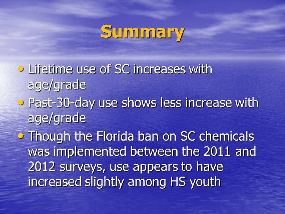 Summary Lifetime use of SC increases with age/grade Lifetime use of SC increases with age/grade Past-30-day use shows less increase with age/grade Past-30-day use shows less increase with age/grade Though the Florida ban on SC chemicals was implemented between the 2011 and 2012 surveys, use appears to have increased slightly among HS youth Though the Florida ban on SC chemicals was implemented between the 2011 and 2012 surveys, use appears to have increased slightly among HS youth