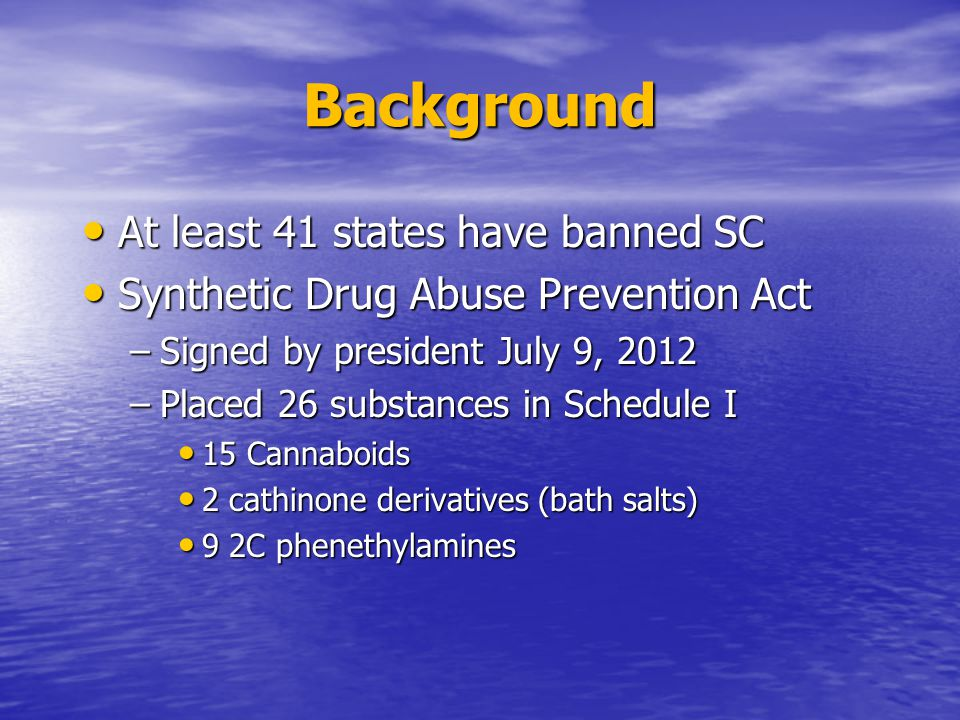 Background At least 41 states have banned SC At least 41 states have banned SC Synthetic Drug Abuse Prevention Act Synthetic Drug Abuse Prevention Act –Signed by president July 9, 2012 –Placed 26 substances in Schedule I 15 Cannaboids 15 Cannaboids 2 cathinone derivatives (bath salts) 2 cathinone derivatives (bath salts) 9 2C phenethylamines 9 2C phenethylamines