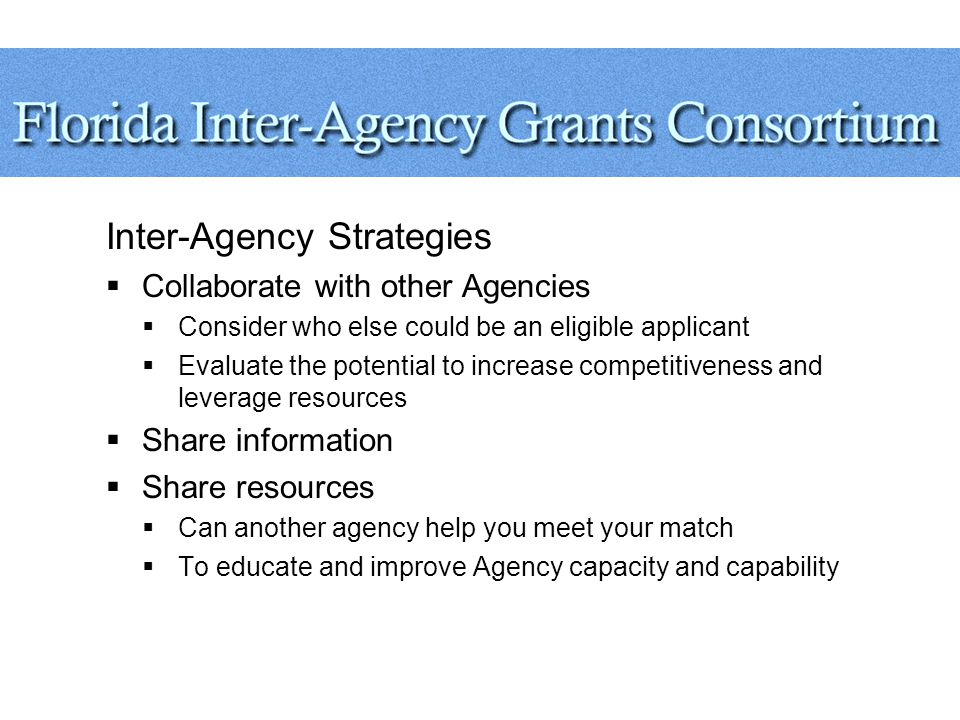 Inter-Agency Strategies  Collaborate with other Agencies  Consider who else could be an eligible applicant  Evaluate the potential to increase competitiveness and leverage resources  Share information  Share resources  Can another agency help you meet your match  To educate and improve Agency capacity and capability