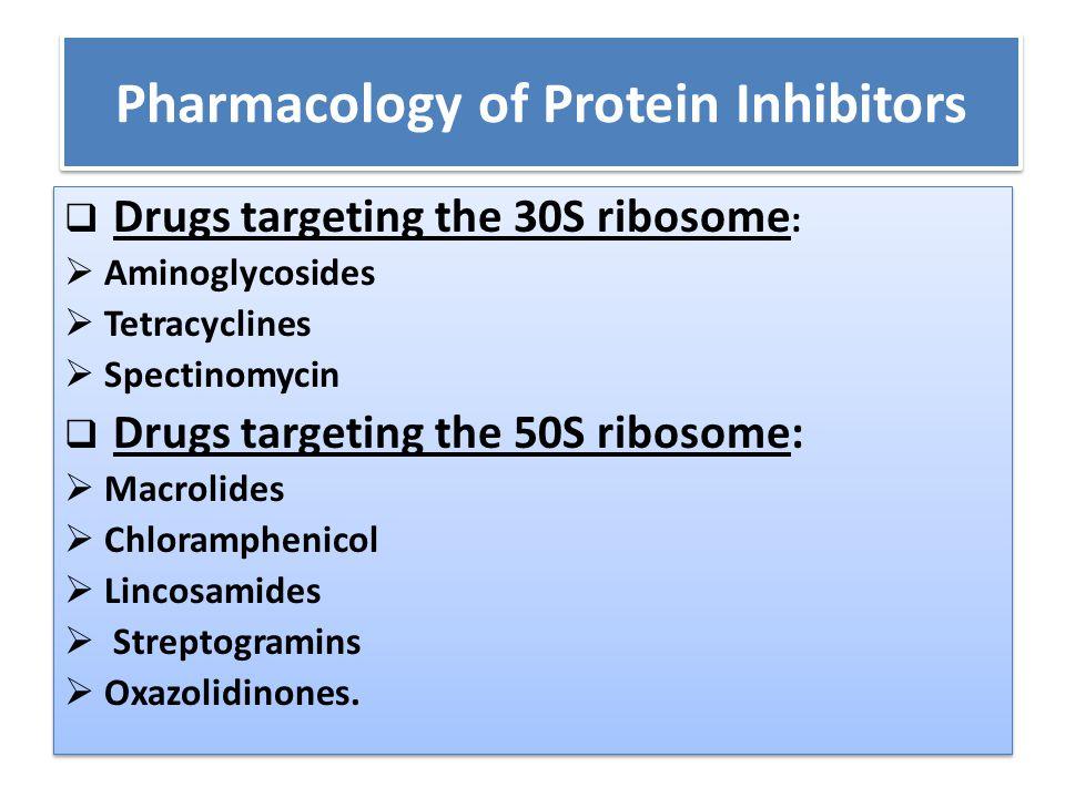 Pharmacology of Protein Inhibitors  Drugs targeting the 30S ribosome :  Aminoglycosides  Tetracyclines  Spectinomycin  Drugs targeting the 50S ri