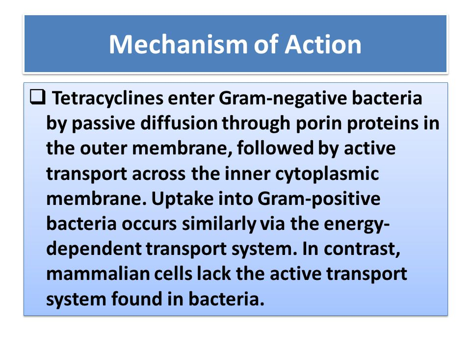 Mechanism of Action  Tetracyclines enter Gram-negative bacteria by passive diffusion through porin proteins in the outer membrane, followed by active