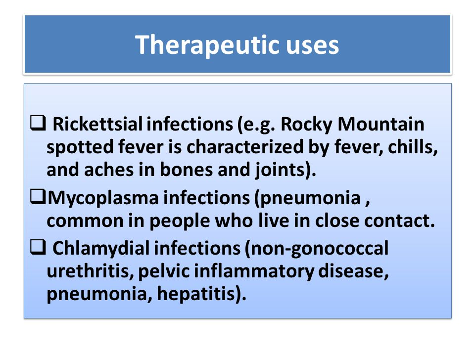 Therapeutic uses  Rickettsial infections (e.g. Rocky Mountain spotted fever is characterized by fever, chills, and aches in bones and joints).  Myco