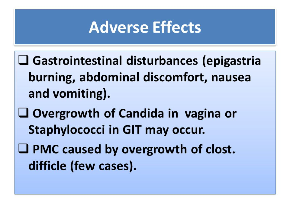 Adverse Effects  Gastrointestinal disturbances (epigastria burning, abdominal discomfort, nausea and vomiting).  Overgrowth of Candida in vagina or