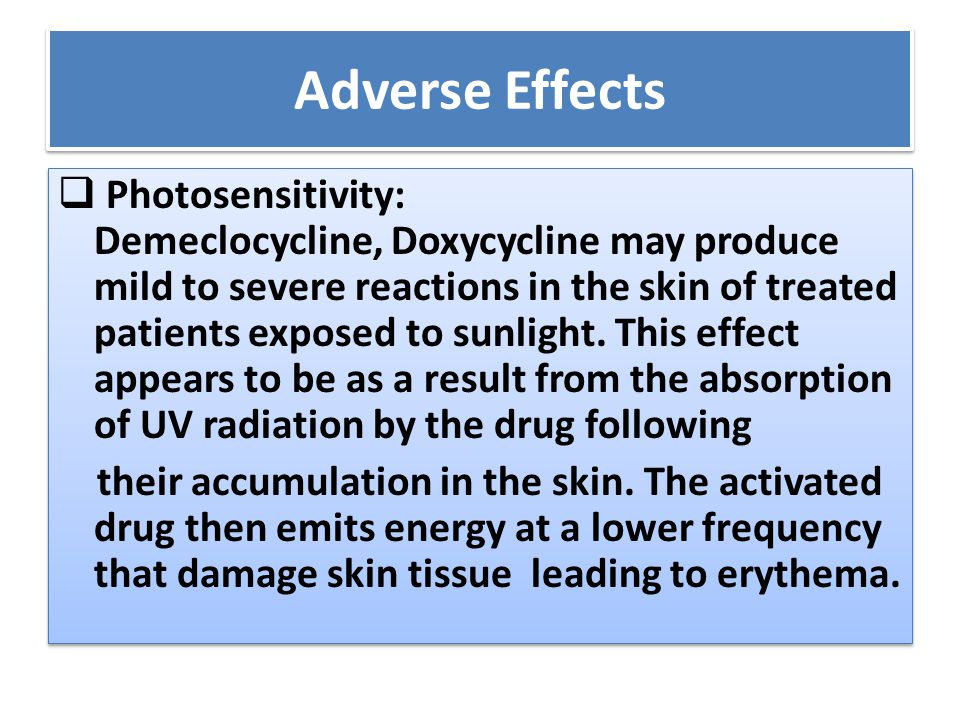 Adverse Effects  Photosensitivity: Demeclocycline, Doxycycline may produce mild to severe reactions in the skin of treated patients exposed to sunlig