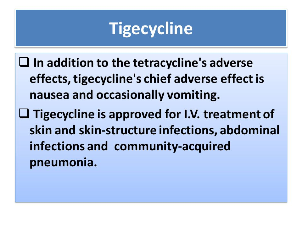 Tigecycline  In addition to the tetracycline's adverse effects, tigecycline's chief adverse effect is nausea and occasionally vomiting.  Tigecycline