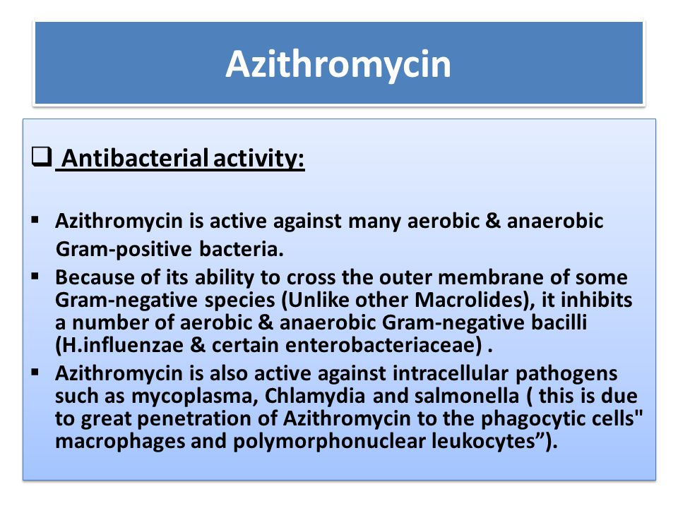 Azithromycin  Antibacterial activity:  Azithromycin is active against many aerobic & anaerobic Gram-positive bacteria.