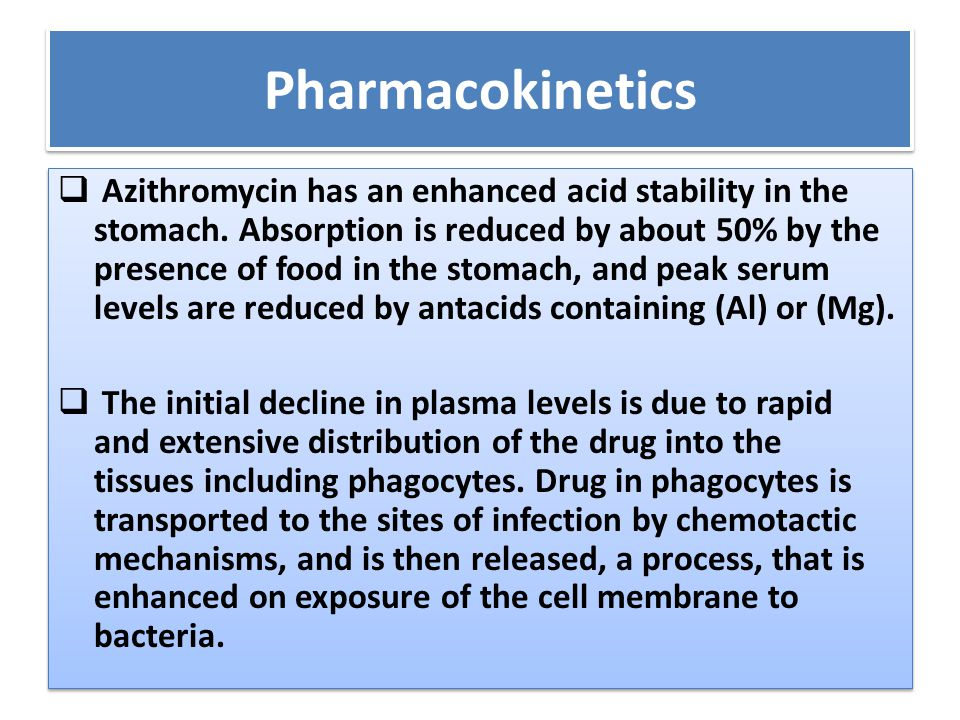 Pharmacokinetics  Azithromycin has an enhanced acid stability in the stomach. Absorption is reduced by about 50% by the presence of food in the stoma