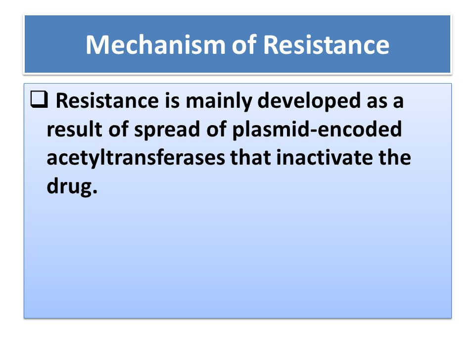 Mechanism of Resistance  Resistance is mainly developed as a result of spread of plasmid-encoded acetyltransferases that inactivate the drug.