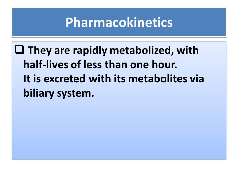Pharmacokinetics  They are rapidly metabolized, with half-lives of less than one hour.