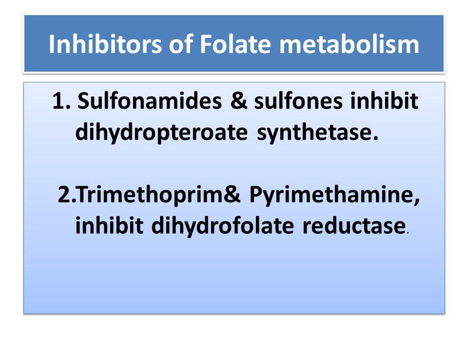 Inhibitors of Folate metabolism 1. Sulfonamides & sulfones inhibit dihydropteroate synthetase. 2.Trimethoprim& Pyrimethamine, inhibit dihydrofolate re