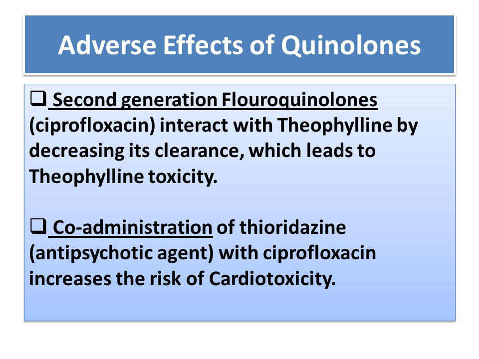 Adverse Effects of Quinolones  Second generation Flouroquinolones (ciprofloxacin) interact with Theophylline by decreasing its clearance, which leads to Theophylline toxicity.
