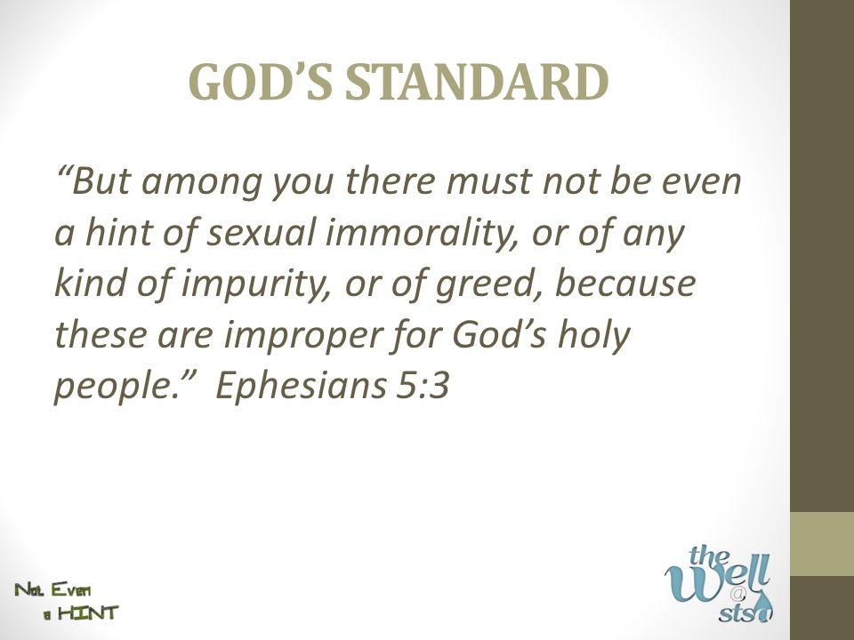 """GOD'S STANDARD """"But among you there must not be even a hint of sexual immorality, or of any kind of impurity, or of greed, because these are improper"""