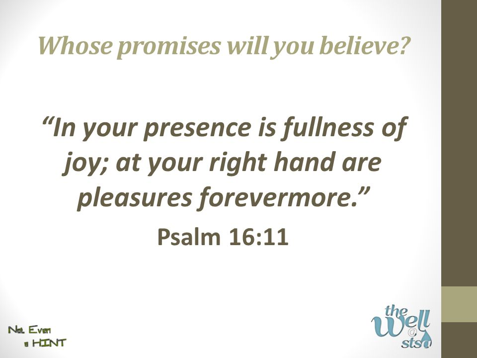 In your presence is fullness of joy; at your right hand are pleasures forevermore. Psalm 16:11