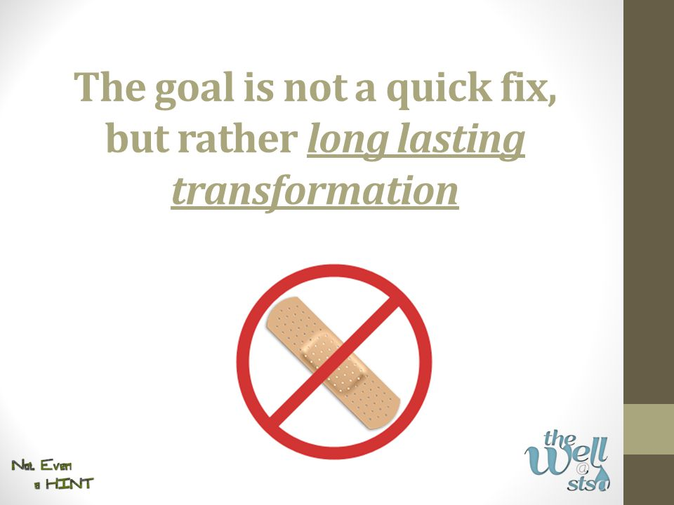 The goal is not a quick fix, but rather long lasting transformation
