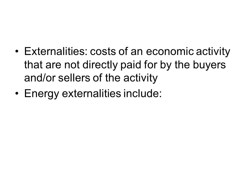 Externalities: costs of an economic activity that are not directly paid for by the buyers and/or sellers of the activity Energy externalities include: